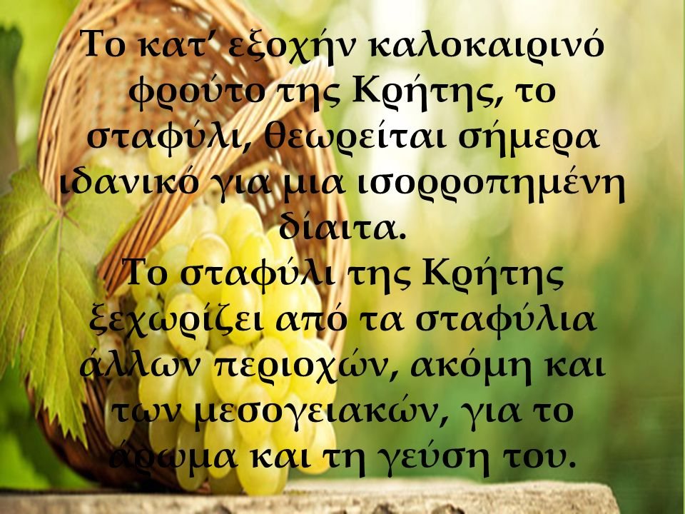 Το κατ' εξοχήν καλοκαιρινό φρούτο της Κρήτης, το σταφύλι, θεωρείται σήμερα ιδανικό για μια ισορροπημένη δίαιτα. Το σταφύλι της Κρήτης ξεχωρίζει από τα