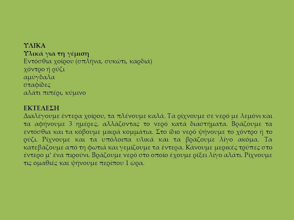 ΥΛΙΚΑ Υλικά για τη γέμιση Εντόσθια χοίρου (σπλήνα, συκώτι, καρδιά) χόντρο ή ρύζι αμύγδαλα σταφίδες αλάτι πιπέρι, κύμινο ΕΚΤΕΛΕΣΗ Διαλέγουμε έντερα χοί