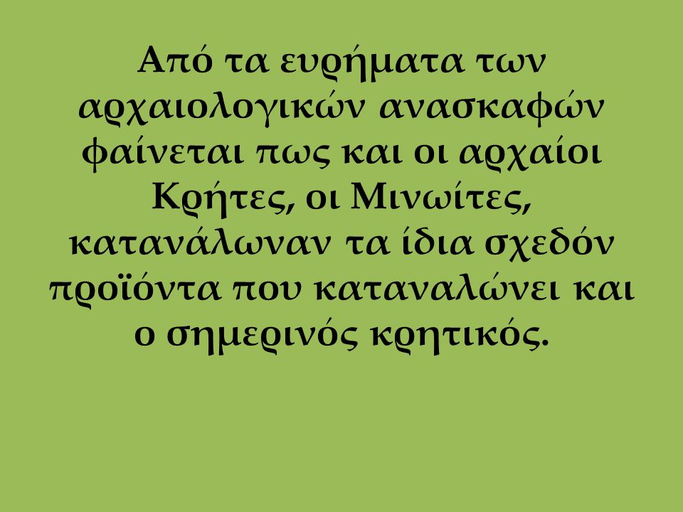 Από τα ευρήματα των αρχαιολογικών ανασκαφών φαίνεται πως και οι αρχαίοι Κρήτες, οι Μινωίτες, κατανάλωναν τα ίδια σχεδόν προϊόντα που καταναλώνει και ο