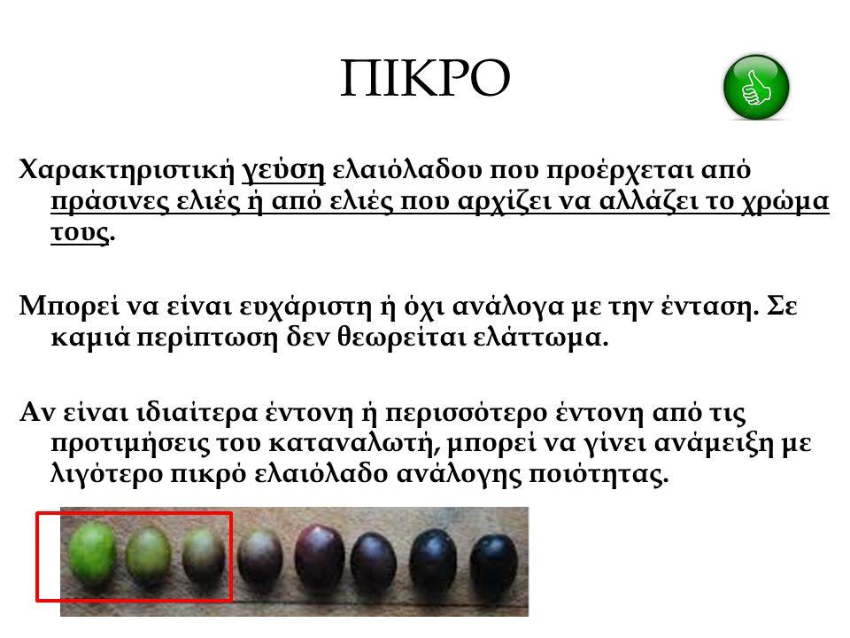 ΠΙΚΡΟ Χαρακτηριστική γεύση ελαιόλαδου που προέρχεται από πράσινες ελιές ή από ελιές που αρχίζει να αλλάζει το χρώμα τους.