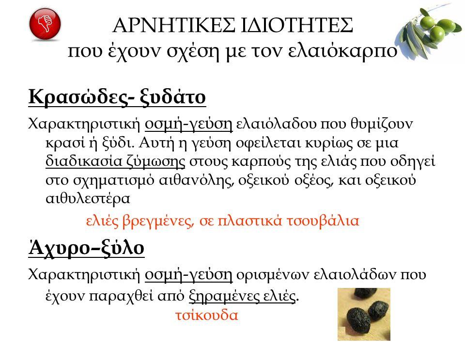 ΑΡΝΗΤΙΚΕΣ ΙΔΙΟΤΗΤΕΣ που έχουν σχέση με τον ελαιόκαρπο Κρασώδες- ξυδάτο Χαρακτηριστική οσμή-γεύση ελαιόλαδου που θυμίζουν κρασί ή ξύδι.