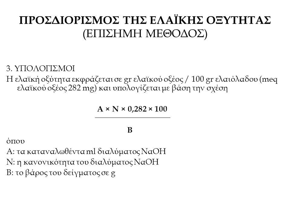 3. ΥΠΟΛΟΓΙΣΜΟΙ Η ελαϊκή οξύτητα εκφράζεται σε gr ελαϊκού οξέος / 100 gr ελαιόλαδου (meq ελαϊκού οξέος 282 mg) και υπολογίζεται με βάση την σχέση A × Ν