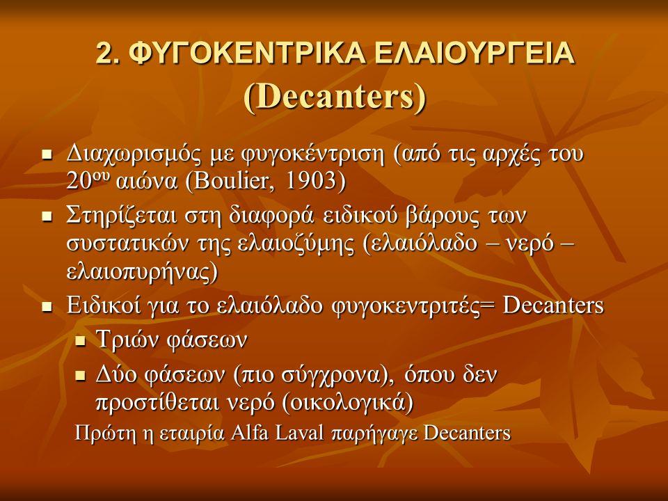 2. ΦΥΓΟΚΕΝΤΡΙΚΑ ΕΛΑΙΟΥΡΓΕΙΑ (Decanters) Διαχωρισμός με φυγοκέντριση (από τις αρχές του 20 ου αιώνα (Βoulier, 1903) Διαχωρισμός με φυγοκέντριση (από τι