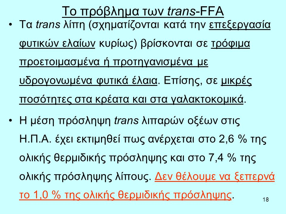 18 Το πρόβλημα των trans-FFA Τα trans λίπη (σχηματίζονται κατά την επεξεργασία φυτικών ελαίων κυρίως) βρίσκονται σε τρόφιμα προετοιμασμένα ή προτηγανισμένα με υδρογονωμένα φυτικά έλαια.