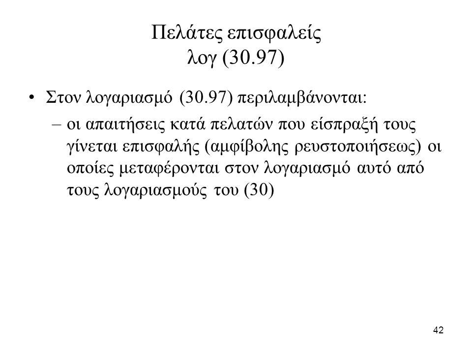42 Πελάτες επισφαλείς λογ (30.97) Στον λογαριασμό (30.97) περιλαμβάνονται: –οι απαιτήσεις κατά πελατών που είσπραξή τους γίνεται επισφαλής (αμφίβολης ρευστοποιήσεως) οι οποίες μεταφέρονται στον λογαριασμό αυτό από τους λογαριασμούς του (30)