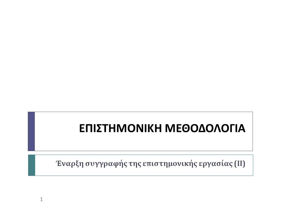 ΕΠΙΣΤΗΜΟΝΙΚΗ ΜΕΘΟΔΟΛΟΓΙΑ Έναρξη συγγραφής της επιστημονικής εργασίας ( ΙΙ ) 1