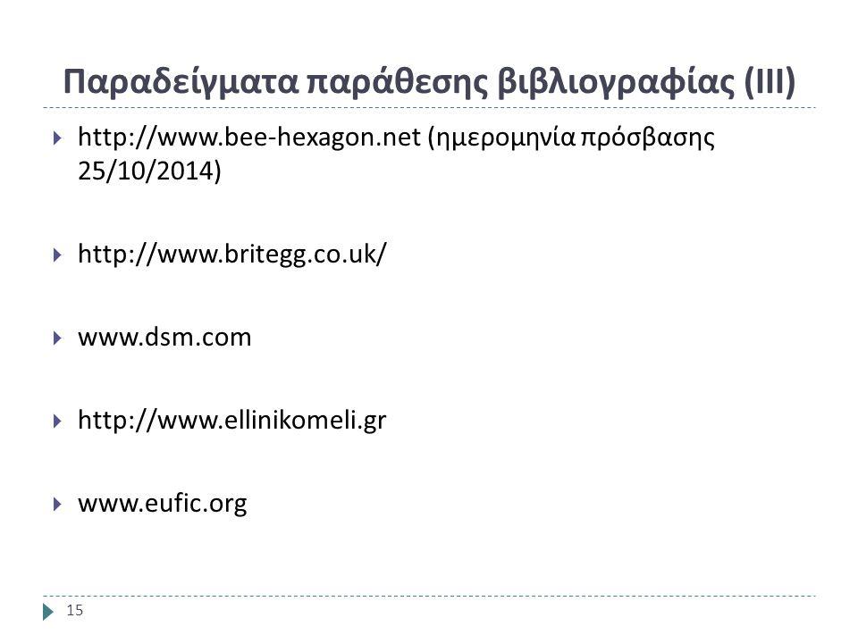 Παραδείγματα παράθεσης βιβλιογραφίας ( ΙΙΙ ) 15  http://www.bee-hexagon.net (ημερομηνία πρόσβασης 25/10/2014)  http://www.britegg.co.uk/  www.dsm.com  http://www.ellinikomeli.gr  www.eufic.org