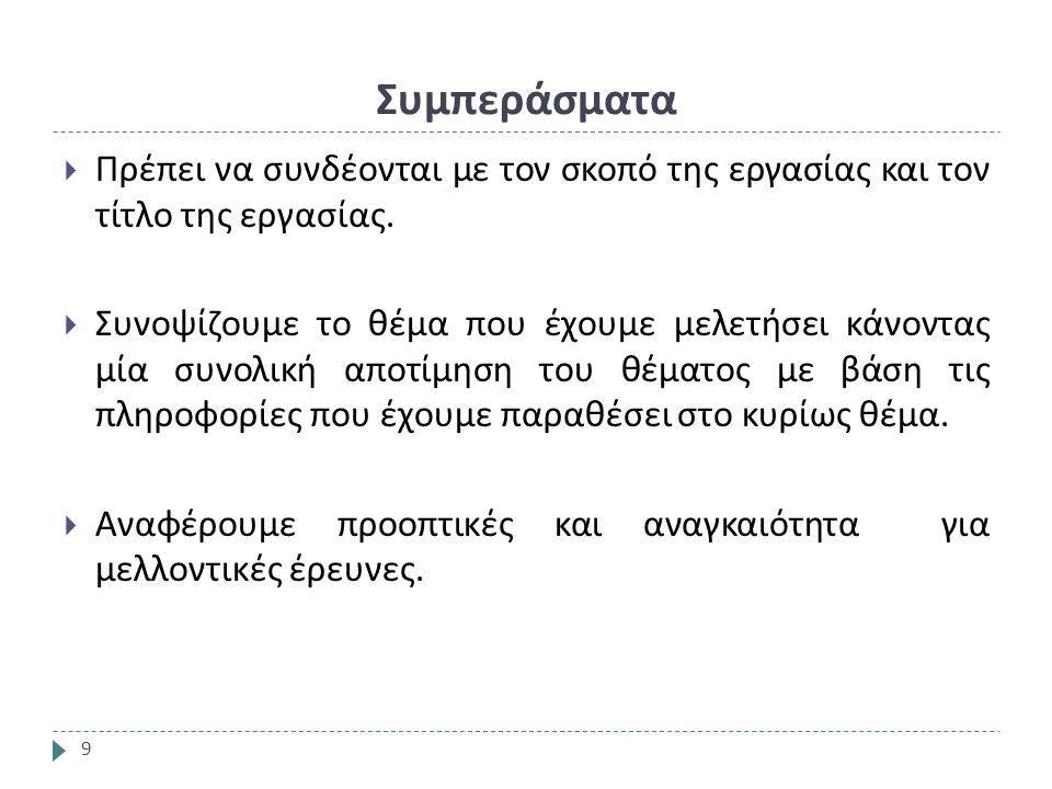 Συμπεράσματα 9  Πρέπει να συνδέονται με τον σκοπό της εργασίας και τον τίτλο της εργασίας.
