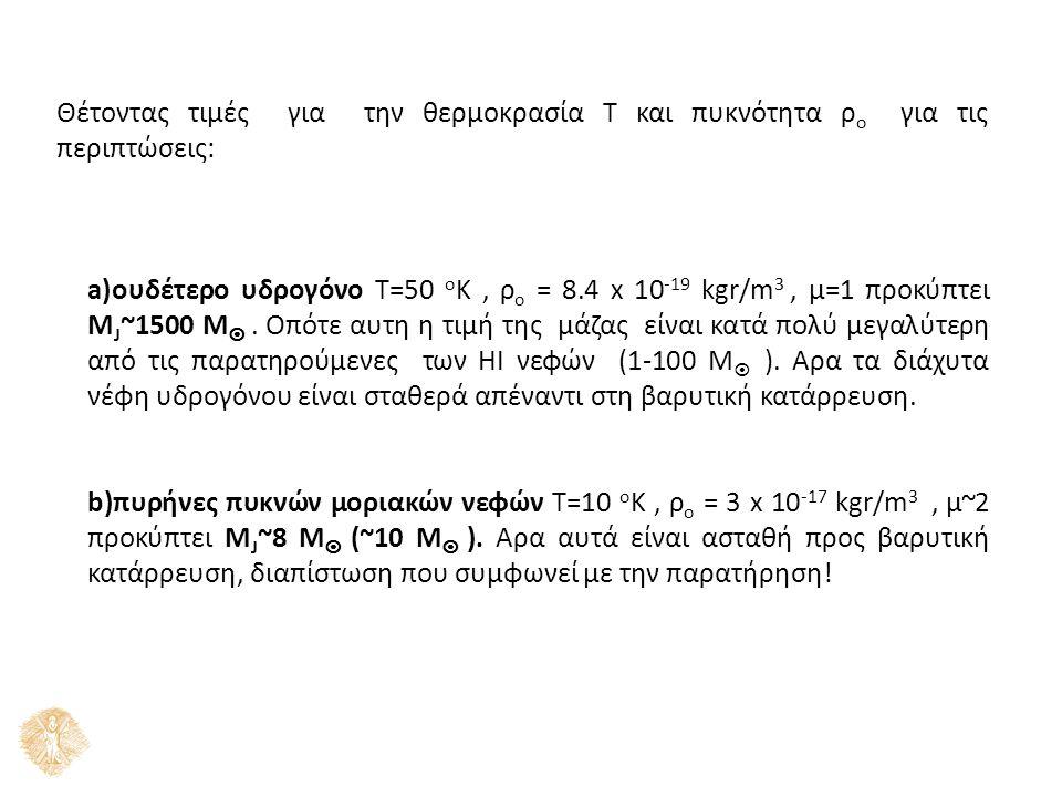 Θέτοντας τιμές για την θερμοκρασία Τ και πυκνότητα ρ ο για τις περιπτώσεις: a)ουδέτερο υδρογόνο Τ=50 ο Κ, ρ ο = 8.4 x 10 -19 kgr/m 3, μ=1 προκύπτει Μ