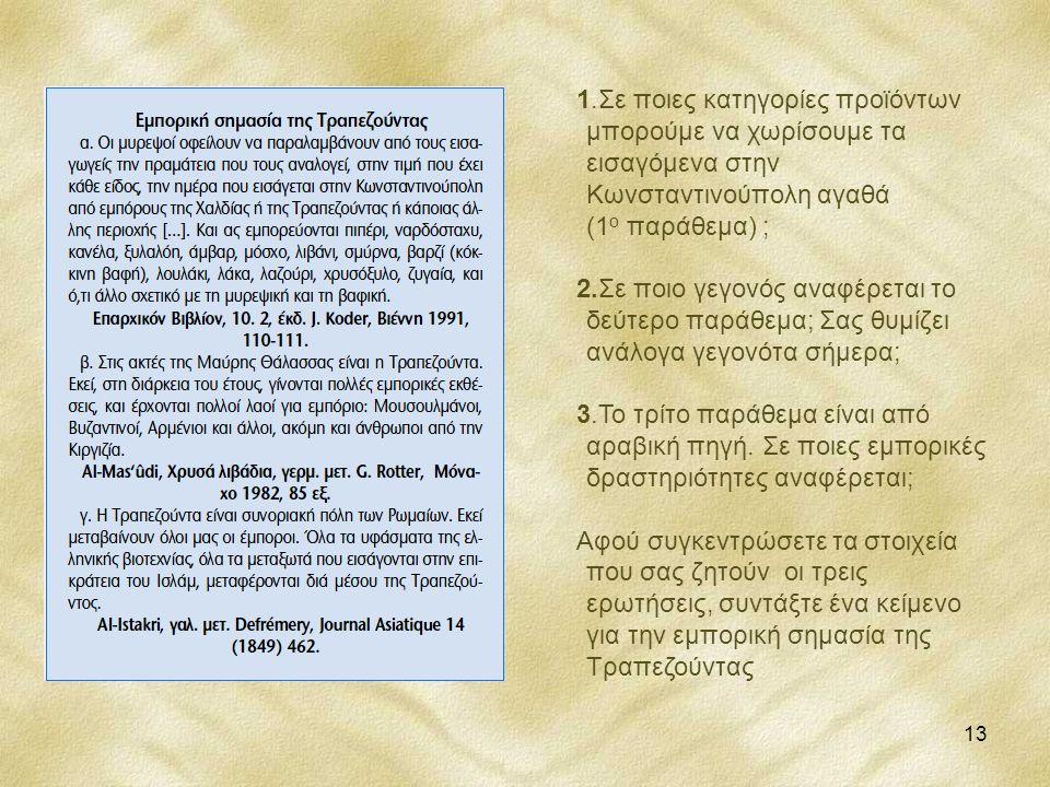 13 1.Σε ποιες κατηγορίες προϊόντων μπορούμε να χωρίσουμε τα εισαγόμενα στην Κωνσταντινούπολη αγαθά (1 ο παράθεμα) ; 2.Σε ποιο γεγονός αναφέρεται το δε