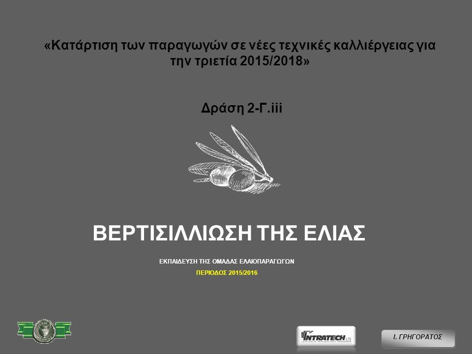 «Κατάρτιση των παραγωγών σε νέες τεχνικές καλλιέργειας για την τριετία 2015/2018» Δράση 2-Γ.iii ΒΕΡΤΙΣΙΛΛΙΩΣΗ ΤΗΣ ΕΛΙΑΣ Ι.