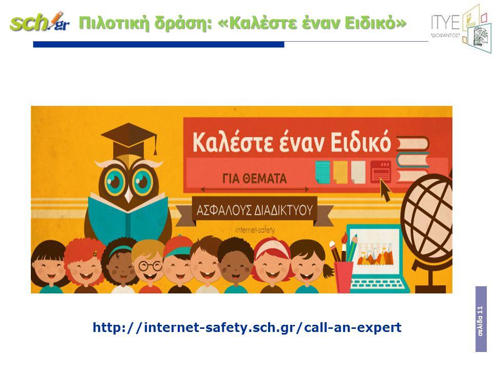 σελίδα 11 Πιλοτική δράση: «Καλέστε έναν Ειδικό» http://internet-safety.sch.gr/call-an-expert
