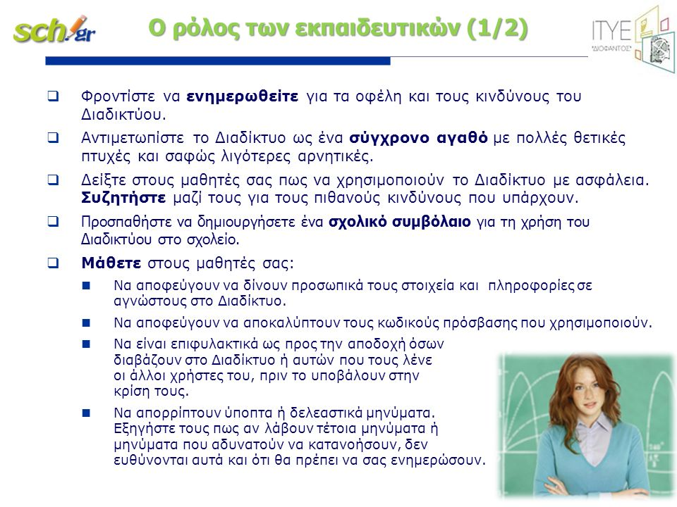 σελίδα 14 Ο ρόλος των εκπαιδευτικών (1/2)  Φροντίστε να ενημερωθείτε για τα οφέλη και τους κινδύνους του Διαδικτύου.  Αντιμετωπίστε το Διαδίκτυο ως