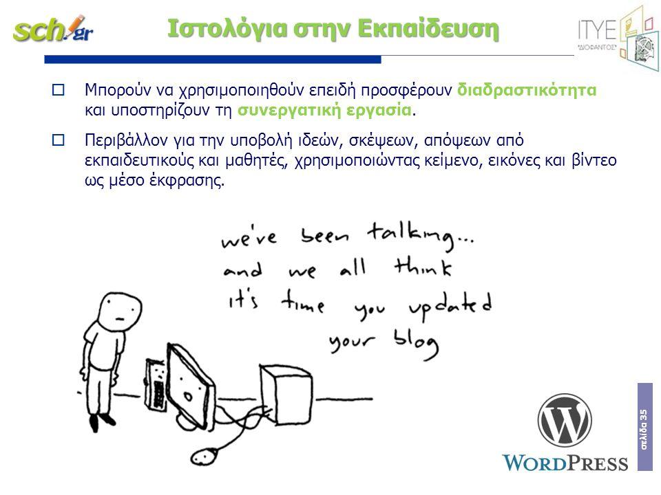 σελίδα 35 Ιστολόγια στην Εκπαίδευση  Μπορούν να χρησιμοποιηθούν επειδή προσφέρουν διαδραστικότητα και υποστηρίζουν τη συνεργατική εργασία.  Περιβάλλ