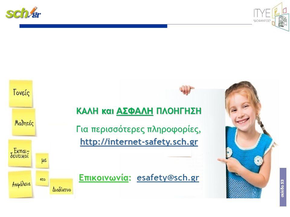 σελίδα 53 ΚΑΛΗ και ΑΣΦΑΛΗ ΠΛΟΗΓΗΣΗ Για περισσότερες πληροφορίες, http://internet-safety.sch.gr http://internet-safety.sch.gr Επικοινωνία: Επικοινωνία: