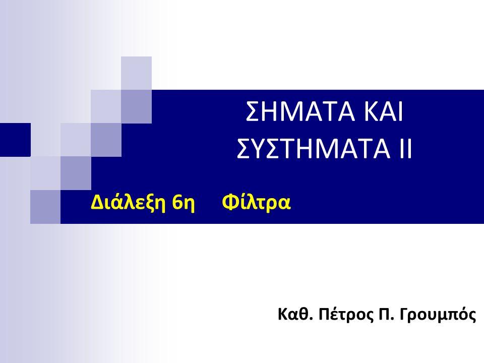 ΣΗΜΑΤΑ ΚΑΙ ΣΥΣΤΗΜΑΤΑ II Καθ. Πέτρος Π. Γρουμπός Διάλεξη 6η Φίλτρα