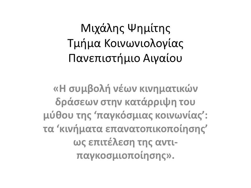 Μιχάλης Ψημίτης Τμήμα Κοινωνιολογίας Πανεπιστήμιο Αιγαίου «Η συμβολή νέων κινηματικών δράσεων στην κατάρριψη του μύθου της 'παγκόσμιας κοινωνίας': τα 'κινήματα επανατοπικοποίησης' ως επιτέλεση της αντι- παγκοσμιοποίησης».