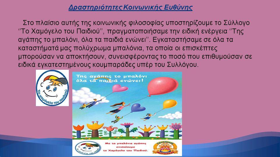 Στο πλαίσιο αυτής της κοινωνικής φιλοσοφίας υποστηρίζουμε το Σύλλογο ''Το Χαμόγελο του Παιδιού'', πραγματοποιήσαμε την ειδική ενέργεια ''Της αγάπης το μπαλόνι, όλα τα παιδιά ενώνει''.