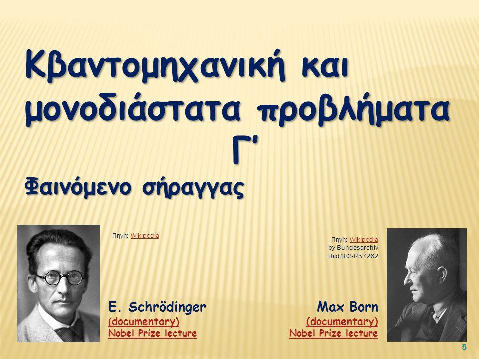 5 Κβαντομηχανική και μονοδιάστατα προβλήματα Γ' Φαινόμενο σήραγγας E. Schrödinger ( documentary ) Nobel Prize lecture Max Born (documentary) (document