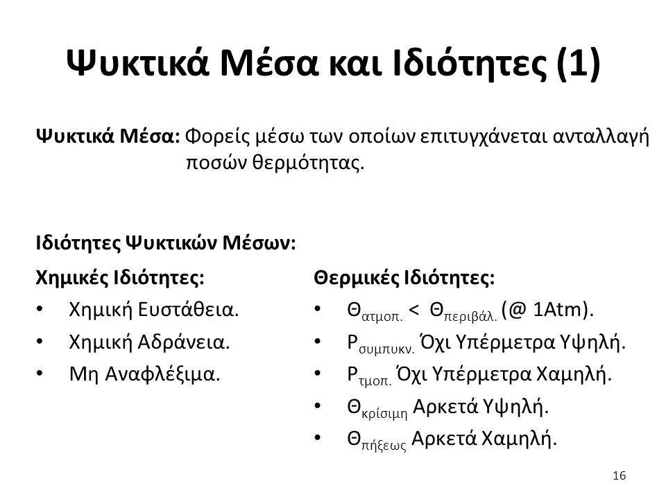 Ψυκτικά Μέσα και Ιδιότητες (1) 16 Ψυκτικά Μέσα: Φορείς μέσω των οποίων επιτυγχάνεται ανταλλαγή ποσών θερμότητας.