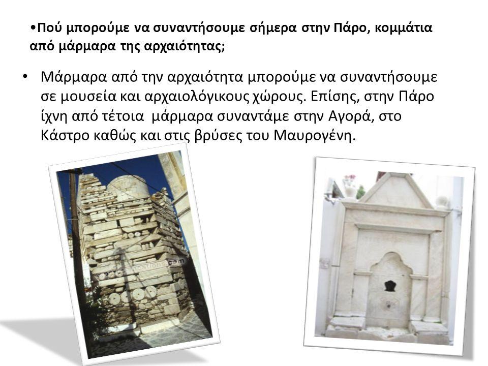 Πού μπορούμε να συναντήσουμε σήμερα στην Πάρο, κομμάτια από μάρμαρα της αρχαιότητας; Μάρμαρα από την αρχαιότητα μπορούμε να συναντήσουμε σε μουσεία και αρχαιολόγικους χώρους.