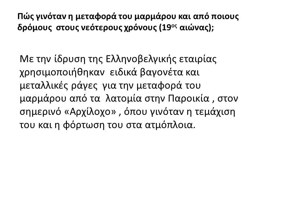 Πώς γινόταν η μεταφορά του μαρμάρου και από ποιους δρόμους στους νεότερους χρόνους (19 ος αιώνας); Με την ίδρυση της Ελληνοβελγικής εταιρίας χρησιμοποιήθηκαν ειδικά βαγονέτα και μεταλλικές ράγες για την μεταφορά του μαρμάρου από τα λατομία στην Παροικία, στον σημερινό «Αρχίλοχο», όπου γινόταν η τεμάχιση του και η φόρτωση του στα ατμόπλοια.