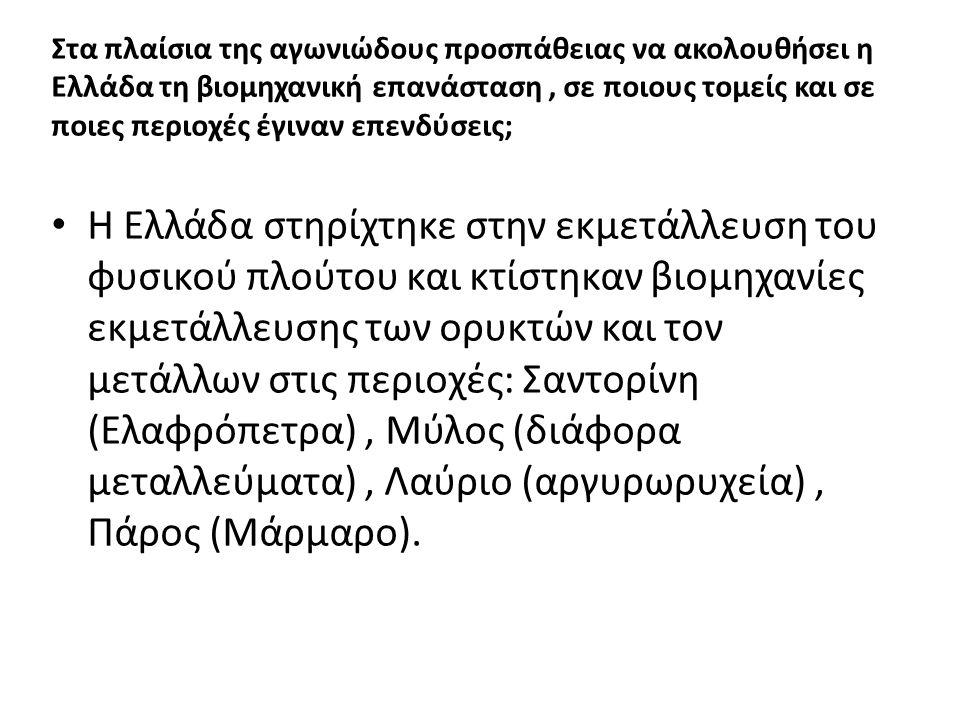 Στα πλαίσια της αγωνιώδους προσπάθειας να ακολουθήσει η Ελλάδα τη βιομηχανική επανάσταση, σε ποιους τομείς και σε ποιες περιοχές έγιναν επενδύσεις; Η Ελλάδα στηρίχτηκε στην εκμετάλλευση του φυσικού πλούτου και κτίστηκαν βιομηχανίες εκμετάλλευσης των ορυκτών και τον μετάλλων στις περιοχές: Σαντορίνη (Ελαφρόπετρα), Μύλος (διάφορα μεταλλεύματα), Λαύριο (αργυρωρυχεία), Πάρος (Μάρμαρο).