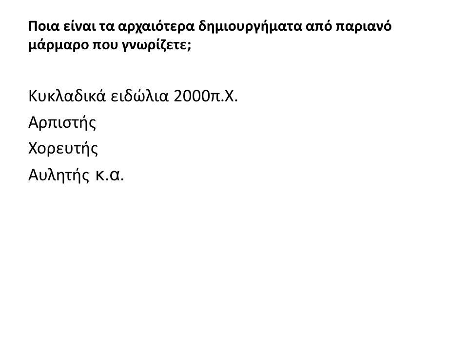 Ποια είναι τα αρχαιότερα δημιουργήματα από παριανό μάρμαρο που γνωρίζετε; Κυκλαδικά ειδώλια 2000π.Χ.