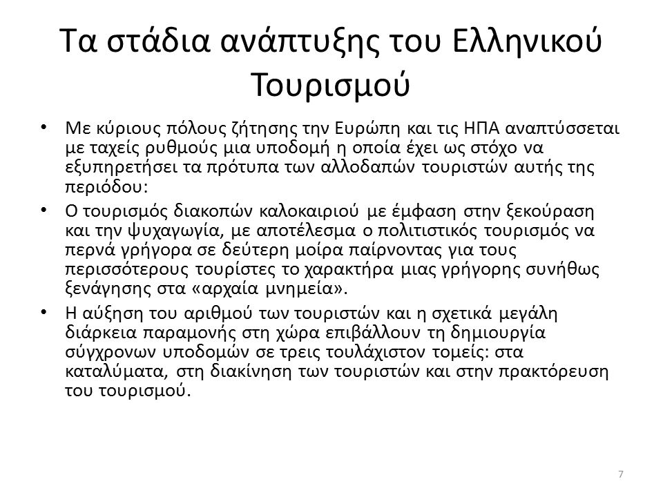 Τα στάδια ανάπτυξης του Ελληνικού Τουρισμού Με κύριους πόλους ζήτησης την Ευρώπη και τις ΗΠΑ αναπτύσσεται με ταχείς ρυθμούς μια υποδομή η οποία έχει ως στόχο να εξυπηρετήσει τα πρότυπα των αλλοδαπών τουριστών αυτής της περιόδου: Ο τουρισμός διακοπών καλοκαιριού με έμφαση στην ξεκούραση και την ψυχαγωγία, με αποτέλεσμα ο πολιτιστικός τουρισμός να περνά γρήγορα σε δεύτερη μοίρα παίρνοντας για τους περισσότερους τουρίστες το χαρακτήρα μιας γρήγορης συνήθως ξενάγησης στα «αρχαία μνημεία».