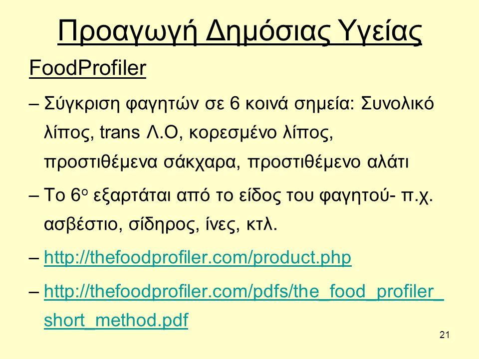 21 Προαγωγή Δημόσιας Υγείας FoodProfiler –Σύγκριση φαγητών σε 6 κοινά σημεία: Συνολικό λίπος, trans Λ.Ο, κορεσμένο λίπος, προστιθέμενα σάκχαρα, προστιθέμενο αλάτι –Το 6 ο εξαρτάται από το είδος του φαγητού- π.χ.