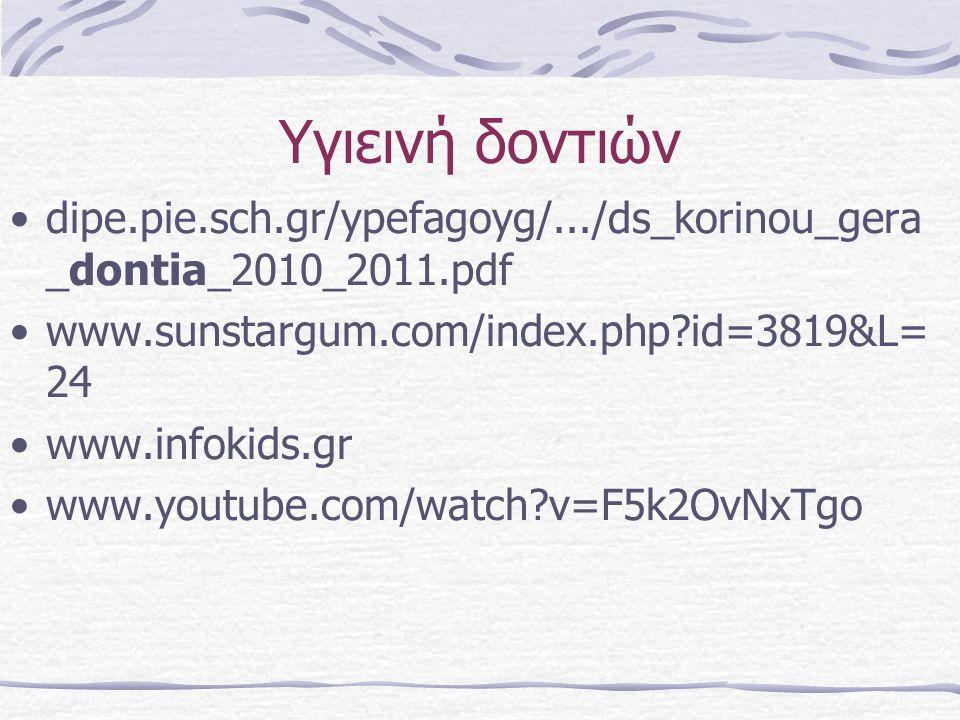Υγιεινή δοντιών dipe.pie.sch.gr/ypefagoyg/.../ds_korinou_gera _dontia_2010_2011.pdf www.sunstargum.com/index.php?id=3819&L= 24 www.infokids.gr www.youtube.com/watch?v=F5k2OvNxTgo