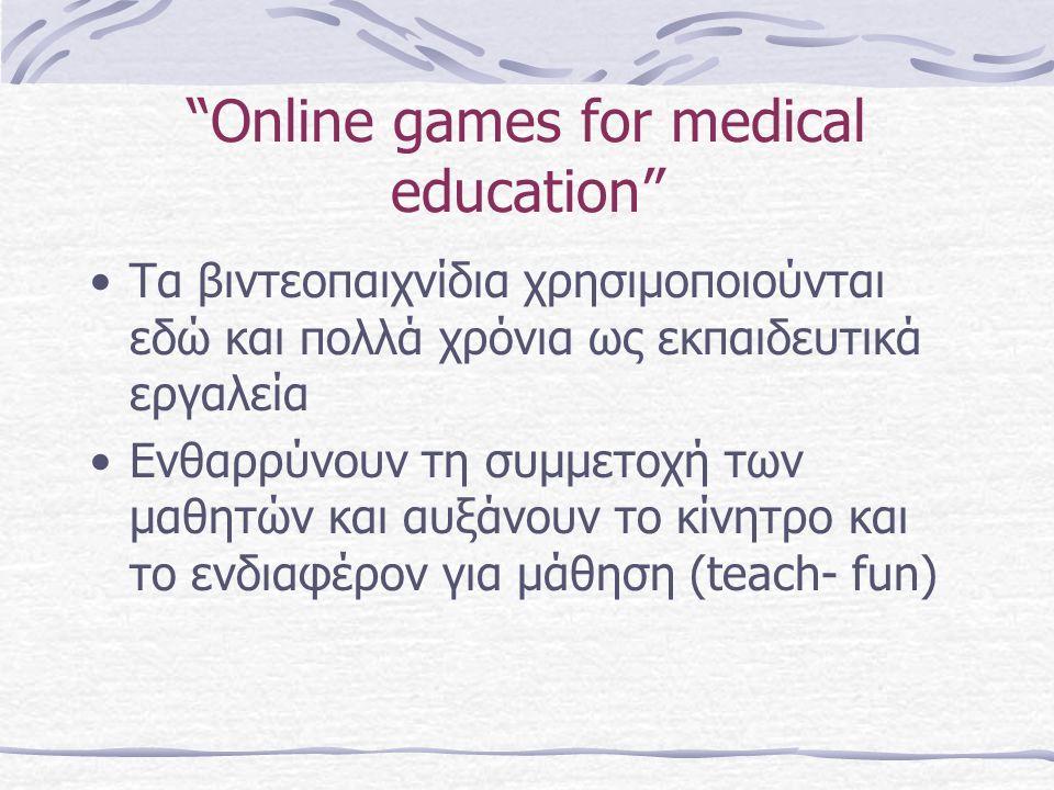 Online games for medical education Τα βιντεοπαιχνίδια χρησιμοποιούνται εδώ και πολλά χρόνια ως εκπαιδευτικά εργαλεία Ενθαρρύνουν τη συμμετοχή των μαθητών και αυξάνουν το κίνητρο και το ενδιαφέρον για μάθηση (teach- fun)