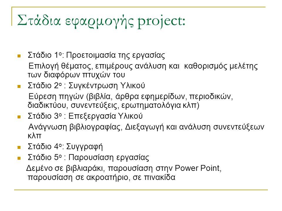 Στάδια εφαρμογής project: Στάδιο 1 ο : Προετοιμασία της εργασίας Επιλογή θέματος, επιμέρους ανάλυση και καθορισμός μελέτης των διαφόρων πτυχών του Στάδιο 2 ο : Συγκέντρωση Υλικού Εύρεση πηγών (βιβλία, άρθρα εφημερίδων, περιοδικών, διαδικτύου, συνεντεύξεις, ερωτηματολόγια κλπ) Στάδιο 3 ο : Επεξεργασία Υλικού Ανάγνωση βιβλιογραφίας, Διεξαγωγή και ανάλυση συνεντεύξεων κλπ Στάδιο 4 ο : Συγγραφή Στάδιο 5 ο : Παρουσίαση εργασίας Δεμένο σε βιβλιαράκι, παρουσίαση στην Power Point, παρουσίαση σε ακροατήριο, σε πινακίδα