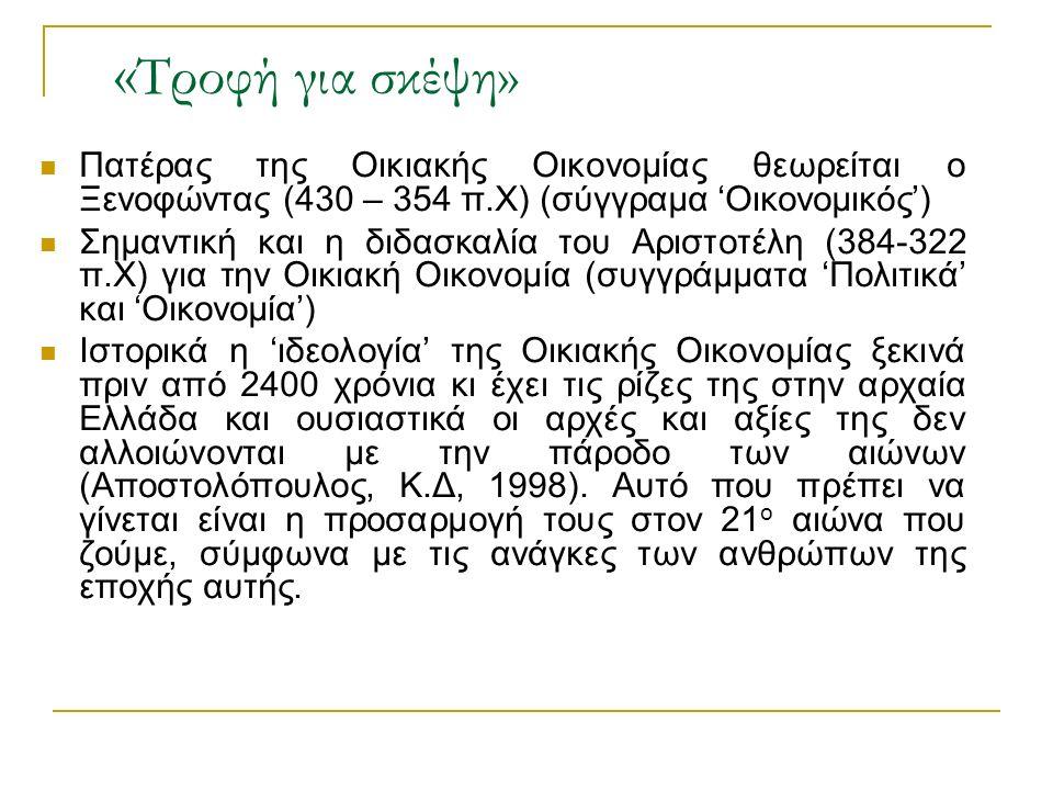 « Τροφή για σκέψη» Πατέρας της Οικιακής Οικονομίας θεωρείται ο Ξενοφώντας (430 – 354 π.Χ) (σύγγραμα 'Οικονομικός') Σημαντική και η διδασκαλία του Αριστοτέλη (384-322 π.Χ) για την Οικιακή Οικονομία (συγγράμματα 'Πολιτικά' και 'Οικονομία') Ιστορικά η 'ιδεολογία' της Οικιακής Οικονομίας ξεκινά πριν από 2400 χρόνια κι έχει τις ρίζες της στην αρχαία Ελλάδα και ουσιαστικά οι αρχές και αξίες της δεν αλλοιώνονται με την πάροδο των αιώνων (Αποστολόπουλος, Κ.Δ, 1998).