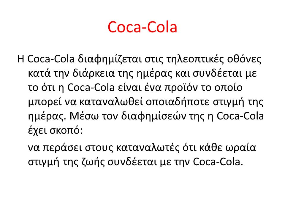 Coca-Cola Η Coca-Cola διαφημίζεται στις τηλεοπτικές οθόνες κατά την διάρκεια της ημέρας και συνδέεται με το ότι η Coca-Cola είναι ένα προϊόν το οποίο μπορεί να καταναλωθεί οποιαδήποτε στιγμή της ημέρας.