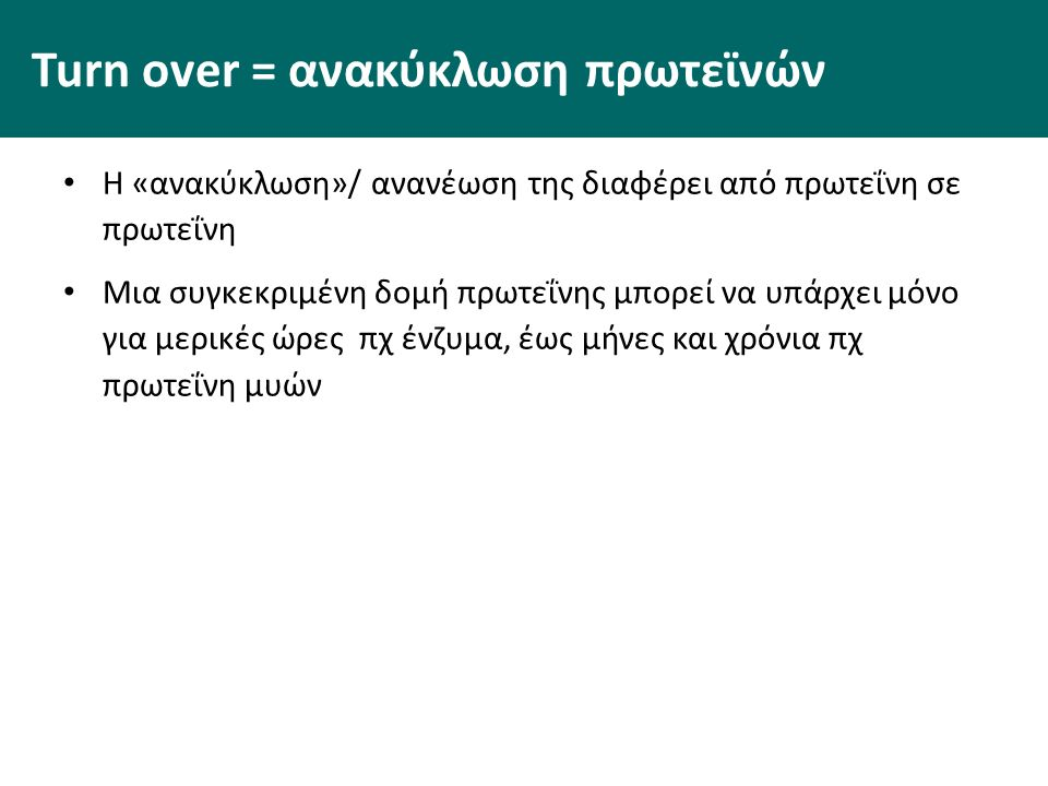 Turn over = ανακύκλωση πρωτεϊνών Η «ανακύκλωση»/ ανανέωση της διαφέρει από πρωτεΐνη σε πρωτεΐνη Μια συγκεκριμένη δομή πρωτεΐνης μπορεί να υπάρχει μόνο για μερικές ώρες πχ ένζυμα, έως μήνες και χρόνια πχ πρωτεΐνη μυών