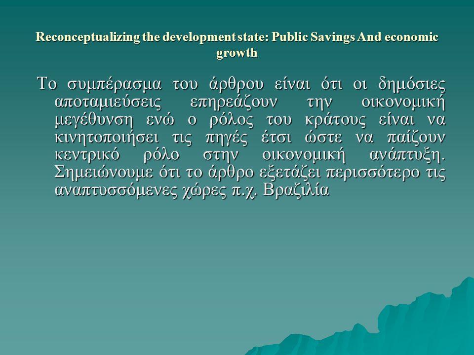 Reconceptualizing the development state: Public Savings And economic growth Το συμπέρασμα του άρθρου είναι ότι οι δημόσιες αποταμιεύσεις επηρεάζουν την οικονομική μεγέθυνση ενώ ο ρόλος του κράτους είναι να κινητοποιήσει τις πηγές έτσι ώστε να παίζουν κεντρικό ρόλο στην οικονομική ανάπτυξη.