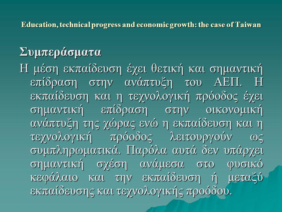 Education, technical progress and economic growth: the case of Taiwan Συμπεράσματα Η μέση εκπαίδευση έχει θετική και σημαντική επίδραση στην ανάπτυξη του ΑΕΠ.