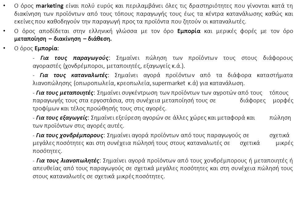 Ο όρος marketing είναι πολύ ευρύς και περιλαμβάνει όλες τις δραστηριότητες που γίνονται κατά τη διακίνηση των προϊόντων από τους τόπους παραγωγής τους