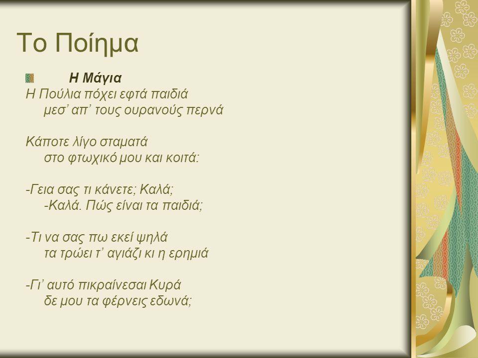 Το Ποίημα Η Μάγια Η Πούλια πόχει εφτά παιδιά μεσ' απ' τους ουρανούς περνά Κάποτε λίγο σταματά στο φτωχικό μου και κοιτά: -Γεια σας τι κάνετε; Καλά; -Καλά.