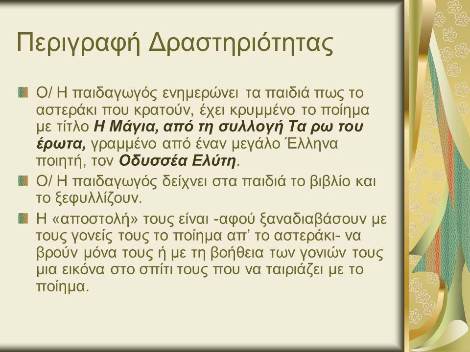 Περιγραφή Δραστηριότητας Ο/ Η παιδαγωγός ενημερώνει τα παιδιά πως το αστεράκι που κρατούν, έχει κρυμμένο το ποίημα με τίτλο Η Μάγια, από τη συλλογή Τα ρω του έρωτα, γραμμένο από έναν μεγάλο Έλληνα ποιητή, τον Οδυσσέα Ελύτη.
