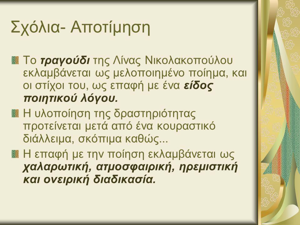 Σχόλια- Αποτίμηση Το τραγούδι της Λίνας Νικολακοπούλου εκλαμβάνεται ως μελοποιημένο ποίημα, και οι στίχοι του, ως επαφή με ένα είδος ποιητικού λόγου.