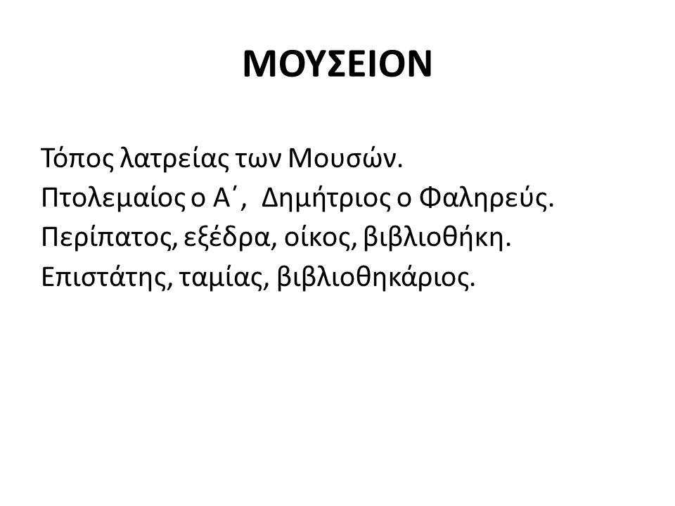 ΜΟΥΣΕΙΟΝ Τόπος λατρείας των Μουσών. Πτολεμαίος ο Α΄, Δημήτριος ο Φαληρεύς. Περίπατος, εξέδρα, οίκος, βιβλιοθήκη. Επιστάτης, ταμίας, βιβλιοθηκάριος.