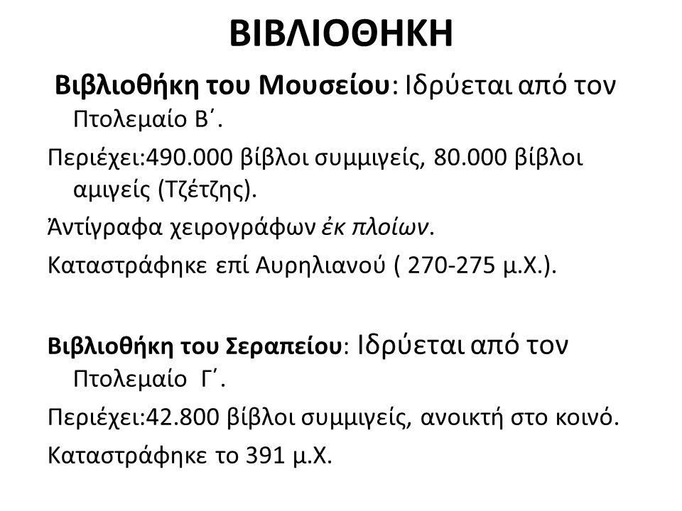 ΒΙΒΛΙΟΘΗΚΗ Βιβλιοθήκη του Μουσείου: Ιδρύεται από τον Πτολεμαίο Β΄. Περιέχει:490.000 βίβλοι συμμιγείς, 80.000 βίβλοι αμιγείς (Τζέτζης). Ἀντίγραφα χειρο