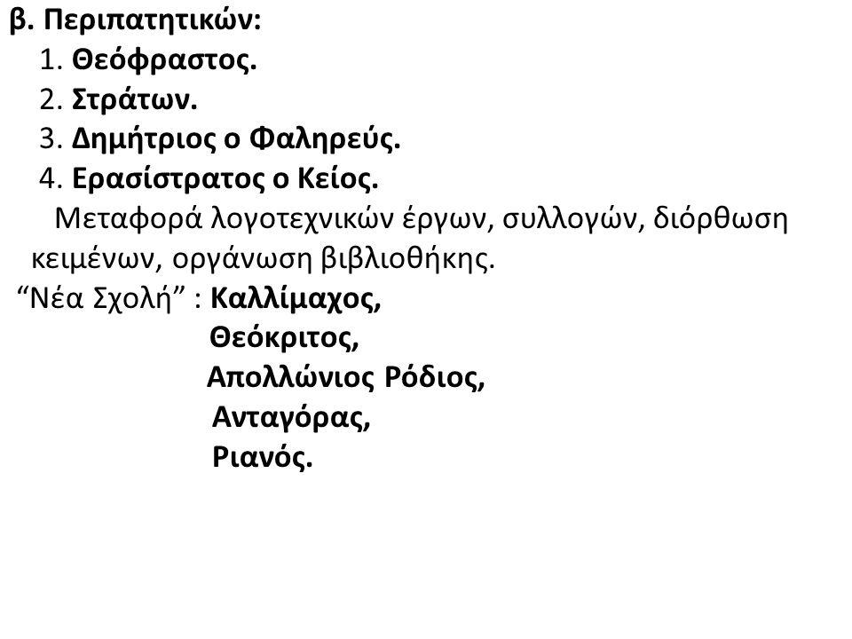 β. Περιπατητικών: 1. Θεόφραστος. 2. Στράτων. 3. Δημήτριος ο Φαληρεύς. 4. Ερασίστρατος ο Κείος. Μεταφορά λογοτεχνικών έργων, συλλογών, διόρθωση κειμένω