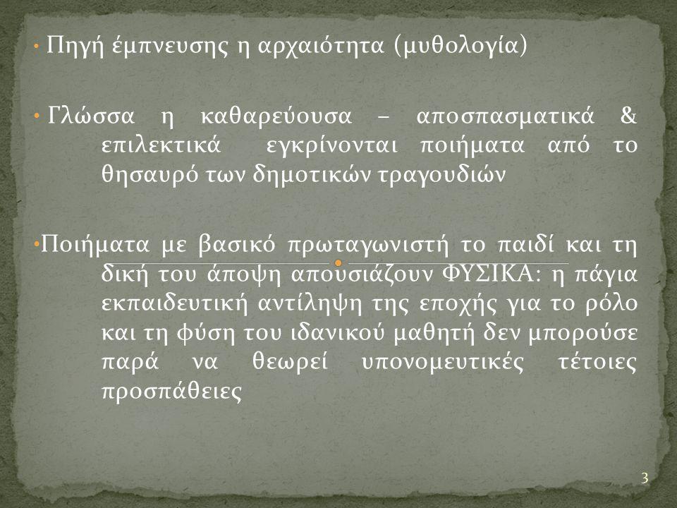 Πηγή έμπνευσης η αρχαιότητα (μυθολογία) Γλώσσα η καθαρεύουσα – αποσπασματικά & επιλεκτικά εγκρίνονται ποιήματα από το θησαυρό των δημοτικών τραγουδιών Ποιήματα με βασικό πρωταγωνιστή το παιδί και τη δική του άποψη απουσιάζουν ΦΥΣΙΚΑ: η πάγια εκπαιδευτική αντίληψη της εποχής για το ρόλο και τη φύση του ιδανικού μαθητή δεν μπορούσε παρά να θεωρεί υπονομευτικές τέτοιες προσπάθειες 3