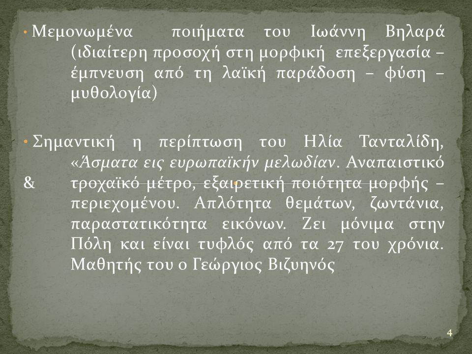 Μεμονωμένα ποιήματα του Ιωάννη Βηλαρά (ιδιαίτερη προσοχή στη μορφική επεξεργασία – έμπνευση από τη λαϊκή παράδοση – φύση – μυθολογία) Σημαντική η περίπτωση του Ηλία Τανταλίδη, «Άσματα εις ευρωπαϊκήν μελωδίαν.