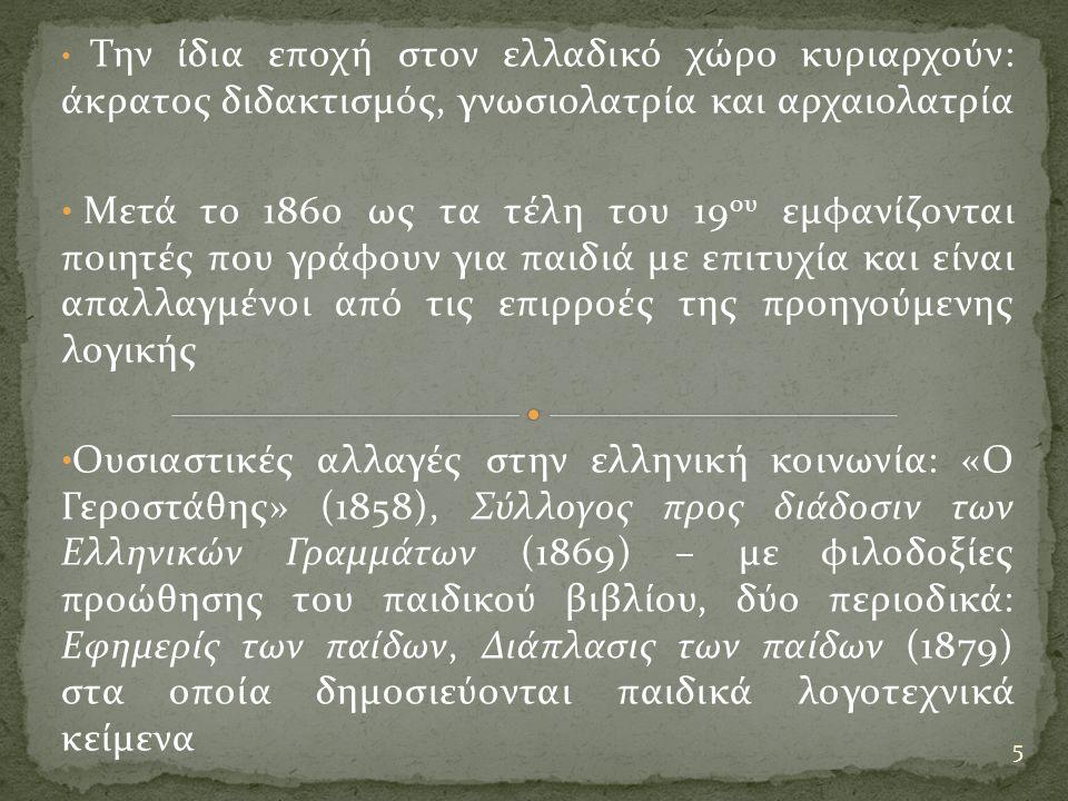 Την ίδια εποχή στον ελλαδικό χώρο κυριαρχούν: άκρατος διδακτισμός, γνωσιολατρία και αρχαιολατρία Μετά το 1860 ως τα τέλη του 19 ου εμφανίζονται ποιητές που γράφουν για παιδιά με επιτυχία και είναι απαλλαγμένοι από τις επιρροές της προηγούμενης λογικής Ουσιαστικές αλλαγές στην ελληνική κοινωνία: «Ο Γεροστάθης» (1858), Σύλλογος προς διάδοσιν των Ελληνικών Γραμμάτων (1869) – με φιλοδοξίες προώθησης του παιδικού βιβλίου, δύο περιοδικά: Εφημερίς των παίδων, Διάπλασις των παίδων (1879) στα οποία δημοσιεύονται παιδικά λογοτεχνικά κείμενα 5