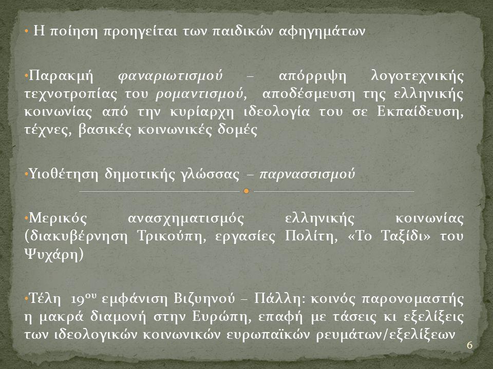 Η ποίηση προηγείται των παιδικών αφηγημάτων Παρακμή φαναριωτισμού – απόρριψη λογοτεχνικής τεχνοτροπίας του ρομαντισμού, αποδέσμευση της ελληνικής κοινωνίας από την κυρίαρχη ιδεολογία του σε Εκπαίδευση, τέχνες, βασικές κοινωνικές δομές Υιοθέτηση δημοτικής γλώσσας – παρνασσισμού Μερικός ανασχηματισμός ελληνικής κοινωνίας (διακυβέρνηση Τρικούπη, εργασίες Πολίτη, «Το Ταξίδι» του Ψυχάρη) Τέλη 19 ου εμφάνιση Βιζυηνού – Πάλλη: κοινός παρονομαστής η μακρά διαμονή στην Ευρώπη, επαφή με τάσεις κι εξελίξεις των ιδεολογικών κοινωνικών ευρωπαϊκών ρευμάτων/εξελίξεων 6