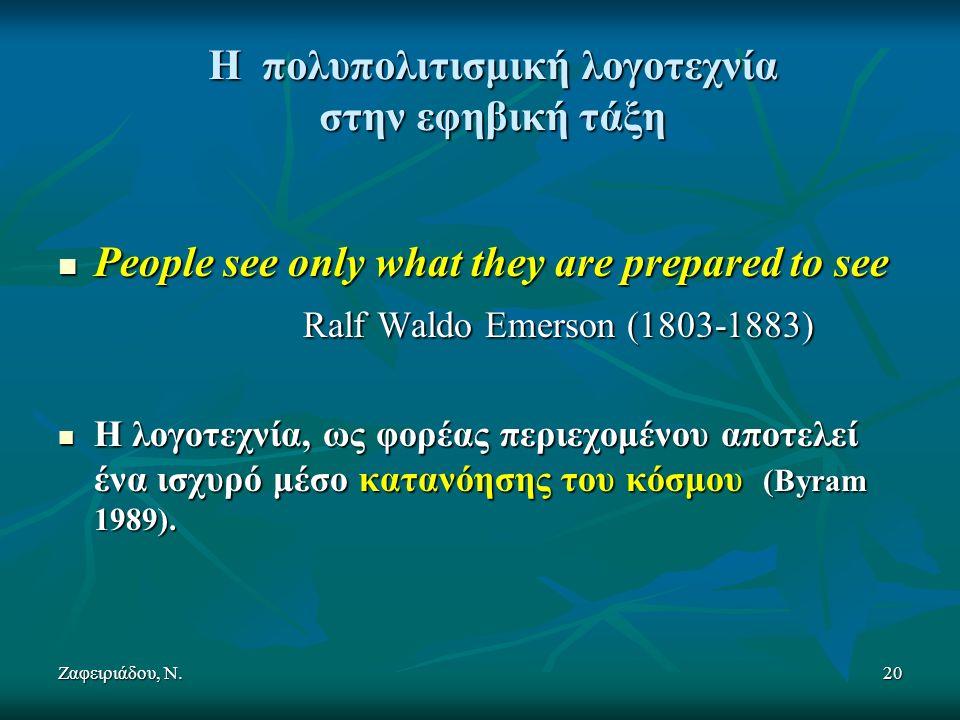 Ζαφειριάδου, Ν.20 Η πολυπολιτισμική λογοτεχνία στην εφηβική τάξη People see only what they are prepared to see People see only what they are prepared to see Ralf Waldo Emerson (1803-1883) Ralf Waldo Emerson (1803-1883) Η λογοτεχνία, ως φορέας περιεχομένου αποτελεί ένα ισχυρό μέσο κατανόησης του κόσμου (Byram 1989).